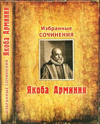 Якоб Арминий - Избранные сочинения Якоба Арминия - О предопределении,  свободе воли и сущности Бога