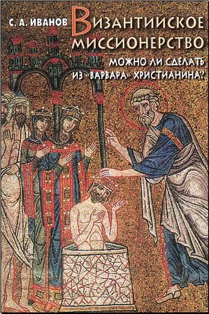 Сергей Иванов - Византийское миссионерство - Можно ли сделать из «варвара» христианина
