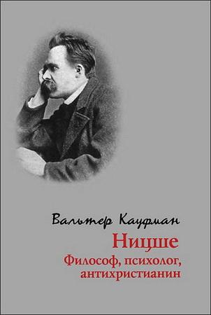 Вальтер Кауфман - Ницше: философ, психолог, антихристианин