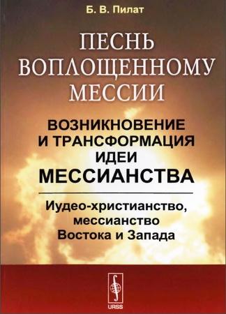 Пилат Борис Вольфович - Песнь воплощенному Мессии - Возникновение и трансформация идеи мессианства - Иудео-христианство, мессианство Востока и Запада