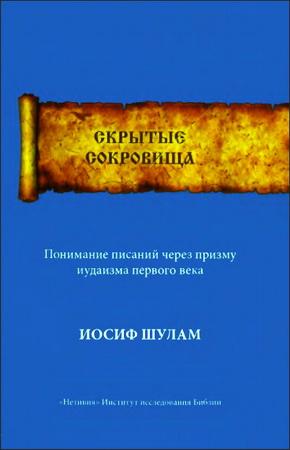 Скрытые Сокровища - Понимание писаний через призму иудаизма первого века - Иосиф Шулам