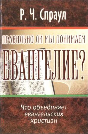 Роберт Чарльз Спраул - Правильно ли мы понимаем Евангелие? Что объединяет евангельских христиан