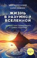 Александер Эбен - Жизнь в разумной Вселенной. Путешествие нейрохирурга к сердцу сознания