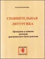 Сравнительная  литургика - Принципы  и  методы  исторического исследования христианского богослужения - Антон Баумштарк