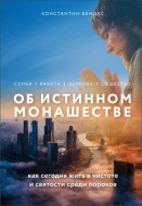 Константин Владимирович Бендас - Об истинном монашестве. Как сегодня жить в чистоте и святости среди пороков