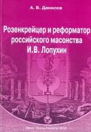 Андрей Владиленович Данилов - Розенкрейцер и реформатор российского масонства И.В. Лопухин