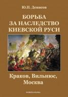 Денисов Юрий - Борьба за наследство Киевской Руси - Краков, Вильнюс, Москва