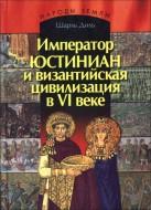 Шарль Диль - Император Юстиниан и византийская цивилизация в VI веке