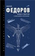Николай Федорович Федоров - Вопрос о братстве: с комментариями и объяснениями