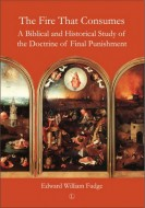 Edward William Fudge - The Fire that Consumes. A Biblical and Historical Study of the Doctrine of Final Punishment