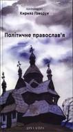 Архімандрит Кирило (Говорун) - Політичне православ'я: доктрина, що розділяє Церкву