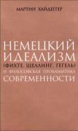 Мартин Хайдеггер - Немецкий идеализм (Фихте, Шеллинг, Гегель) и философская проблематика современности