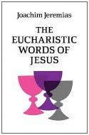 Joachim Jeremias The Eucharistic Words of Jesus