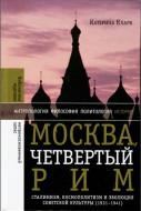 Катерина Кларк - Москва, четвертый Рим: сталинизм, космополитизм и эволюция советской культуры