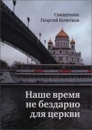 Священник Георгий Кочетков - Наше время не бездарно для церкви