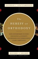 Andreas J. Kostenberger - Michael J. Kruger - The Heresy of Orthodoxy: How Contemporary Culture's Fascination with Diversity Has Reshaped Our Understanding of Early Christianity