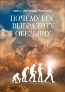 Антоний Лакирев - Почему Бог выбрал эту обезьяну