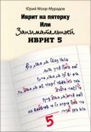 Юрий Моор-Мурадов - Иврит на пятерку или Занимательный иврит 5