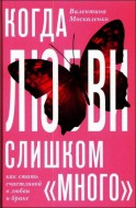 Москаленко Валентина - Когда любви «слишком много». Как стать счастливой в любви и браке