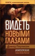 Дэвид Паулисон - Видеть новыми глазами - Душепопечение и состояние человека через призму Писания