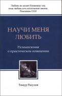 Тимур Расулов - Научи меня любить - Размышления о практическом освящении