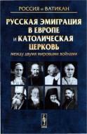 Русская эмиграция в Европе и Католическая церковь между двумя мировыми войнами
