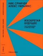 Срничек Ник, Уильямс Алекс - Изобретая будущее: посткапитализм и мир без труда