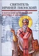 Святитель Ириней Лионский в богословской традиции Востока и Запада
