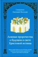 Священник Евгений Веселов - Ложные пророчества о будущем в свете Христовой истины: православная оценка эсхатологических доктрин