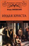 Игорь Липовский - Иудея Христа - Рождение новой веры