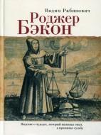 Роджер Бэкон - Видение о чудодее, который наживал опыт, а проживал судьбу - Рабинович Вадим