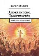 Валерий Стерх - Апокалипсис - Тысячелетие: Хилиазм и хиллегоризм