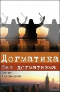 Догматика без догматизма - Тихомиров Антон