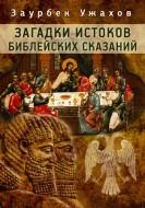 З. С. Ужахов - Загадки истоков библейских сказаний