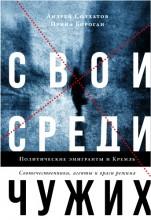 Андрей Солдатов - Бороган Ирина - Свои среди чужих - Политические эмигранты и Кремль - Соотечественники, агенты и враги режима