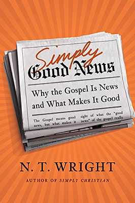 Simply Good news - Why the Gospel Is News and What Makes It Good - N.T. Wright