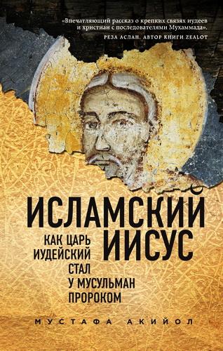 Мустафа Акийол - Исламский Иисус: Как Царь Иудейский стал у мусульман пророком