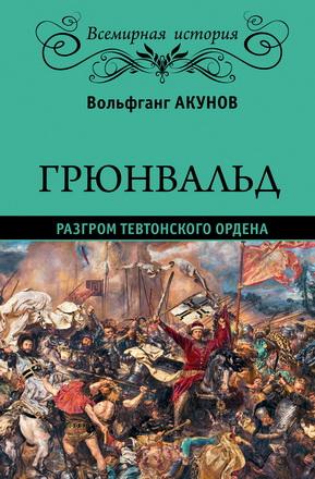 Вольфганг Викторович Акунов – Грюнвальд. Разгром Тевтонского ордена