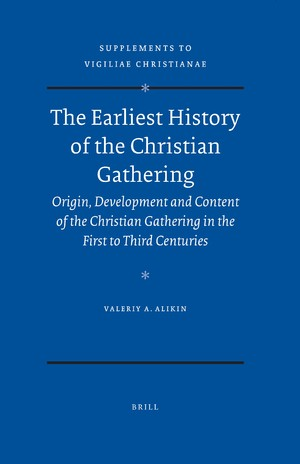 Valeriy A. Alikin - The earliest history of the Christian gathering: origin, development, and content of the Christian gathering in the first to third centuries