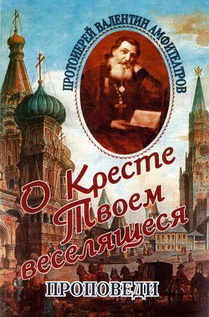 Протоиерей Валентин Амфитеатров – О Кресте Твоем веселящеся - Проповеди