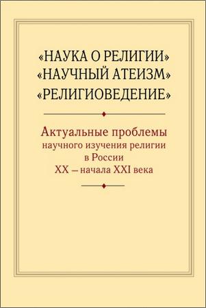Наука о религии», «Научный атеизм», «Религиоведение»: актуальные проблемы научного изучения религии в России