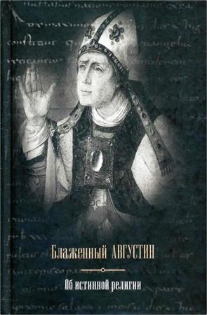 Августин Блаженный - Об истинной религии - Теологические трактаты