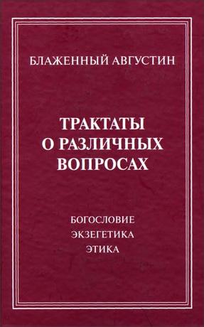 Августин Блаженный - Трактаты о различных вопросах : богословие, экзегетика, этика