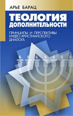 Арье Барац - Теология Дополнительности - Принципы и перспективы иудео-христианского диалога