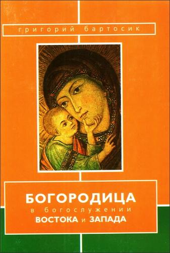 Григорий Бартосик - Богородица в богослужении Востока и Запада