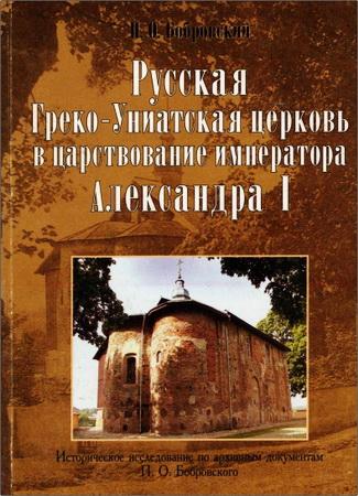 Бобровский Павел Осипович - Русская греко-униатская церковь в царствование императора Александра I