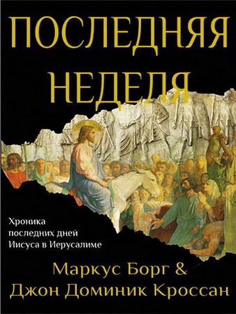 Маркус Борг и Джон Доминик Кроссан - Последняя неделя - Хроника последних дней Иисуса в Иерусалиме