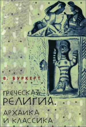 Вальтер Буркерт - Греческая религия: Архаика и классика - Серия «Миф. Религия. Культура»