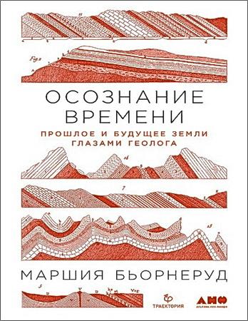 Маршия Бьорнеруд - Осознание времени - Прошлое и будущее Земли глазами геолога