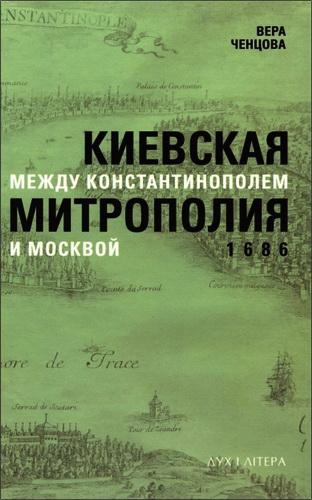 Вера Ченцова - Киевская митрополия между Константинополем и Москвой. 1686
